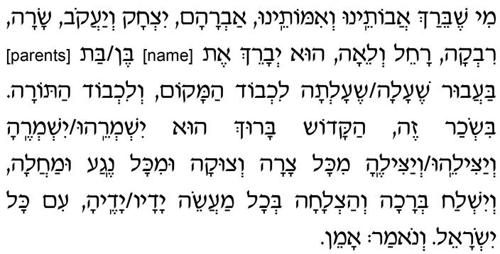 Mi Shebeirach avoteinu v'imoteinu, Avraham Yitzchak v'Yaakov, Sarah, Rivkah, Rachel v'Lei-ah, hu y'vareich et [name] ben/bat [parents] baavur she-alah/she-altah lich'vod HaMakom, lich'vod haTorah. Bis'char zeh HaKadosh Baruch Hu yishm'reihu/yishm'rehah v'yatzileihu/v'yatzilehah mikol tzarah v'tzukah umikol nega umachalah, v'yishlach b'rachah v'hatzlachah v'chol maaseh yadav/yadeha, im kol Yisrael. V'nomar: Amen.