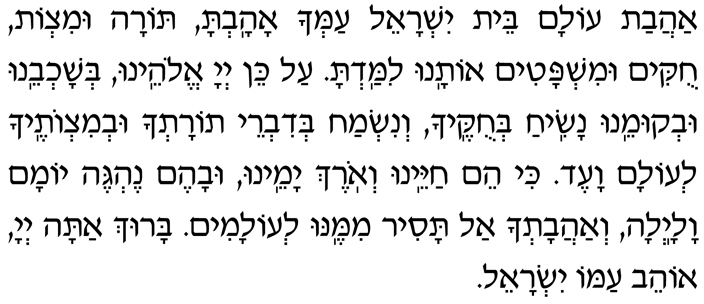 Hebrew of second blessing after Call to Worship in Evening Service - Ahavat olam beit Yisrael amcha ahavta, Torah umitzvot, chukim umishpatim, otanu limad'ta. Al kein, Adonai Eloheinu, b'shochbeinu uv'kumeinu nasiach b'chukecha, v'nismach b'divrei Torat'cha uv'mitzvotecha l'olam va-ed. Ki heim chayeinu v'orech yameinu uvahem neh'geh yomam valailah. V'ahavat'cha al tasir mimenu l'olamim. Baruch atah, Adonai, ohev amo Yisrael.