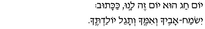Yom chag hu yom zeh lanu, kakatuv:  yismach avicha v'imecha v'tageil yolad'techa.