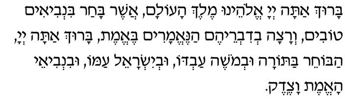 Baruch atah, Adonai Eloheinu, Melech haolam, asher bachar bin'vi-im tovim, v'ratzah v'divreihem hane-emarim be-emet. Baruch atah, Adonai, habocher baTorah uv'Moshe avdo, uv'Yisrael amo, uvin'vi-ei ha-emet vatzedek.
