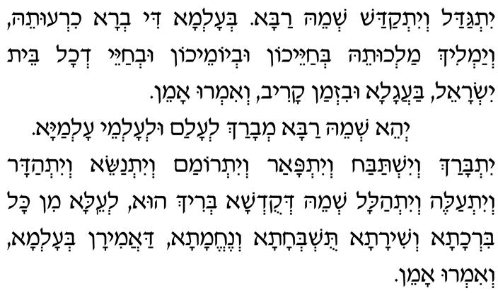 Yitgadal v'yitkadash sh'meih raba b'alma di v'ra chiruteih, v'yamlich malchuteih b'chayeichon uv'yomeichon uv'chayei d'chol beit Yisrael, baagala uviz'man kariv, v'imru: Amen.  Y'hei sh'meih raba m'varach l'alam ul'almei almaya.  Yitbarach v'yishtabach v'yitpaar v'yitromam v'yitnasei, v'yit'hadar v'yitaleh v'yit'halal sh'meih d'kud'sha b'rich hu, l'eila min kol birchata v'shirata, tushb'chata v'nechemata, daamiran b'alma, v'imru: Amen.