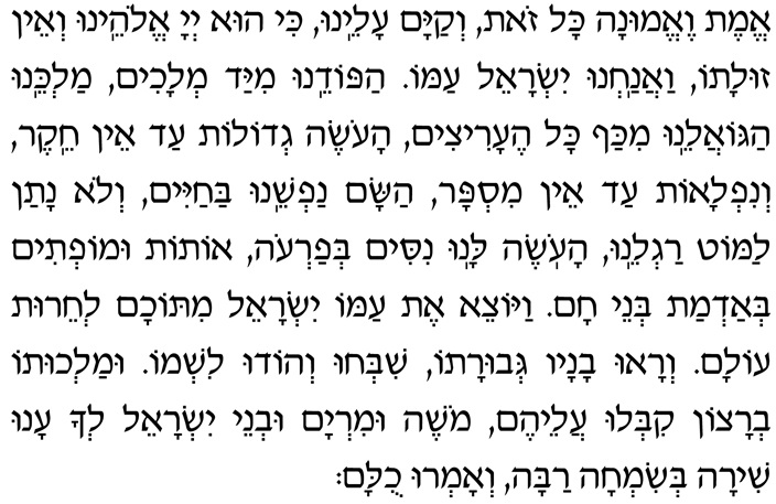 Emet ve-emunah kol zot, v'kayam aleinu, ki hu Adonai Eloheinu v'ein zulato, vaanachnu Yisrael amo. Hapodeinu miyad m'lachim, Malkeinu hago-aleinu mikaf kol he-aritzim, haoseh g'dolot ad ein cheiker v'niflaot ad ein mispar, hasam nafsheinu bachayim v'lo natan lamot ragleinu, haoseh lanu nisim b'Faroh, otot umoftim b'admat b'nei Cham. Vayotzei et amo Yisrael mitocham l'cheirut olam. V'ra-u vanav g'vurato, shib'chu v'hodu lishmo. Umalchuto b'ratzon kiblu aleihem. Moshe uMiryam uv'nei Yisrael l'cha anu shirah b