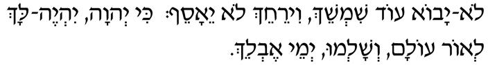 Lo yavo ode shimshaech  v'yir'achech lo yae'a'saef;  kee Adonai yiyeh lach l'or olam,  v'shalmu y'mei ev'laech.