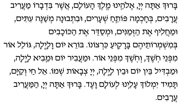 Baruch atah, Adonai Eloheinu, Melech haolam, asher bid'varo maariv aravim, b'chochmah potei-ach sh'arim, uvit'vunah m'shaneh itim umachalif et haz'manim, um'sadeir et hakochavim b'mishm'roteihem barakia kirtzono. Borei yom valailah, goleil or mipnei choshech, v'choshech mipnei or. Umaavir yom umeivi lailah, umavdil bein yom uvein lailah, Adonai Tz'vaot sh'mo. El chai v'kayam, tamid yimloch aleinu l'olam va-ed. Baruch atah, Adonai, hamaariv aravim.