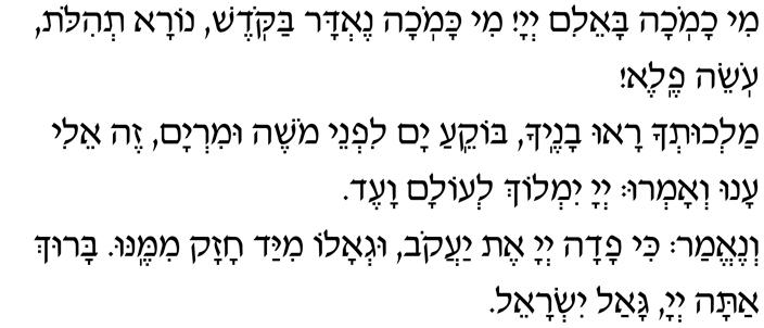 Mi chamochah ba-eilim, Adonai! Mi kamochah nedar bakodesh, nora t'hilot, oseih fele! Malchut'cha ra-u vanecha, bokei-a yam lifnei Moshe uMiryam. Zeh Eli, anu v'amru, Adonai yimloch l'olam va-ed! V'ne-emar: ki fadah Adonai et Yaakov, ug'alo miyad chazak mimenu. Baruch atah, Adonai, gaal Yisrael.