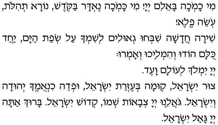 Mi chamochah ba-eilim, Adonai! Mi kamochah nedar bakodesh, nora t'hilot, oseih fele! Shirah chadashah shib'chu g'ulim l'shimcha al s'fat hayam. Yachad kulam hodu v'himlichu v'amru: Adonai yimloch l'olam va-ed. Tzur Yisrael, kumah b'ezrat Yisrael uf 'deih chinumecha Y'hudah v'Yisrael. Go-aleinu Adonai Tz'vaot sh'mo, k'dosh Yisrael. Baruch atah, Adonai, gaal Yisrael.