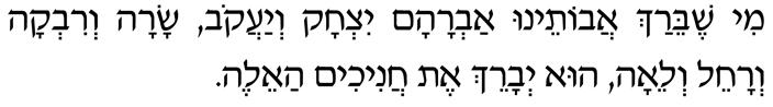 Mi shebeirach avoteinu Avraham, Yitzchak, v'Ya'akov, Sara, Rivka Rachel, v'Leah, hu y'varech et hachanichim ha'eleh.