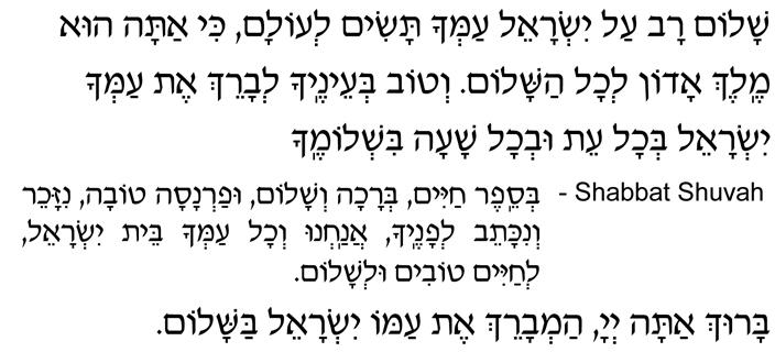 Shalom rav al Yisrael amcha tasim l'olam, ki atah hu Melech Adon l'chol hashalom. V'tov b'einecha l'vareich et amcha Yisrael b'chol eit uv'chol shaah bish'lomecha. SHABBAT SHUVAH— B'sefer chayim, b'rachah, v'shalom, ufarnasah tovah, nizacheir v'nikateiv l'fanecha, anachnu v'chol amcha beit Yisrael, l'chayim tovim ul'shalom. Baruch atah, Adonai, oseih hashalom. Baruch atah, Adonai, ham'vareich et amo Yisrael bashalom.