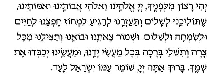 Y'hi ratzon milfanecha Adonai Eloheinu  v'Elohei avoteinu v'imoteinu,  shetolicheinu l'shalom  v'taazreinu l'hagia limchoz cheftzeinu  l'chayim ul'simchah ul'shalom.  Ushmor tzeiteinu uvo-einu  v'tatzileinu mikol tzarah  v'tishlach b'rachah b'chol maasei yadeinu,  umaaseinu y'chabdu et sh'mecha.  Baruch atah, Adonai, shomeir Yisrael laad.