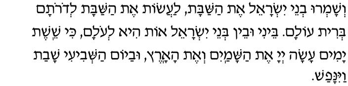 V'shamru v'nei Yisrael et HaShabbat, laasot et HaShabbat l'dorotam b'rit olam. Beini u'vein b'nei Yisrael ot hi l'olam, ki sheishet yamim asah Adonai et hashamayim v'et haaretz, u'vayom hashvi-i shavat vayinafash.