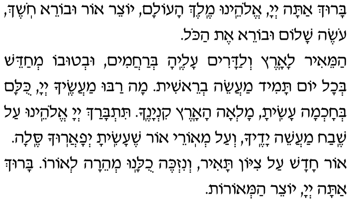 Baruch atah, Adonai Eloheinu, Melech haolam, yotzeir or uvorei choshech, oseh shalom uvorei et hakol. Hamei-ir laaretz v'ladarim aleha b'rachamim, uv'tuvo m'chadeish b'chol yom tamid maaseih v'reishit. Mah rabu maasecha, Adonai, kulam b'chochmah asita, mal'ah haaretz kinyanecha. Titbarach, Adonai Eloheinu, al shevach maaseih yadecha v'al m'orei or she-asita, y'faarucha selah. Or chadash al Tzion tair, v'nizkeh chulanu m'heirah l'oro. Baruch atah, Adonai, yotzeir ham'orot.
